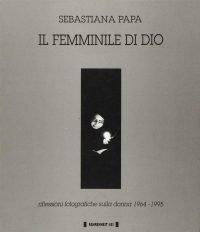 Sebastiana Papa   Il femminile di Dio. Riflessioni fotografiche sulla donna 1964-1995