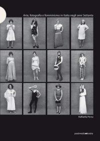 Raffaella Perna Arte, fotografia e femminismo in Italia negli anni Settanta