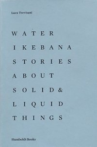 Luca Trevisani Water Ikebana. Stories About Solid and Liquid Things